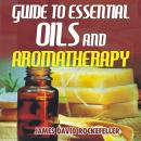 Guide to Essential Oils and Aromatherapy, James David Rockefeller