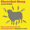 Electrified Sheep: Bizarre experiments from the bestselling author of Elephants on Acid Audiobook