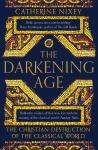Darkening Age: The Christian Destruction of the Classical World, Catherine Nixey