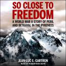 So Close to Freedom: A World War II Story of Peril and Betrayal in the Pyrenees Audiobook