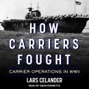 How Carriers Fought: Carrier Operations in WWII, Lars Celander