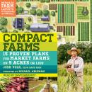 Compact Farms: 15 Proven Plans for Market Farms on 5 Acres or Less, Josh Volk