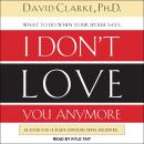 What to Do When He Says, I Don't Love You Anymore: An Action Plan to Regain Confidence, Power, and C Audiobook