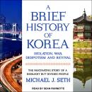 A Brief History of Korea: Isolation, War, Despotism and Revival: The Fascinating Story of a Resilien Audiobook