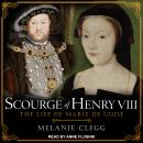 Scourge of Henry VIII: The Life of Marie de Guise, Melanie Clegg