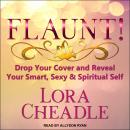 FLAUNT!: Drop Your Cover and Reveal Your Smart, Sexy & Spiritual Self, Lora Cheadle