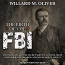 Birth of the FBI: Teddy Roosevelt, the Secret Service, and the Fight Over America's Premier Law Enforcement Agency, Willard M. Oliver
