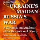 Ukraine's Maidan, Russia's War: A Chronicle and Analysis of the Revolution of Dignity, Mychailo Wynnyckyj
