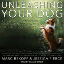 Unleashing Your Dog: A Field Guide to Giving Your Canine Companion the Best Life Possible, Jessica Pierce, Marc Bekoff