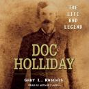 Doc Holliday: The Life and Legend, Gary L. Roberts
