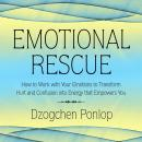 Emotional Rescue: How to Work with Your Emotions to Transform Hurt and Confusion into Energy that Empowers You, Dzogchen Ponlop