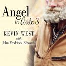 Angel in Aisle 3: The True Story of a Mysterious Vagrant, a Convicted Bank Executive, and the Unlikely Friendship That Saved Both Their Lives, Frederick Edwards, Kevin West