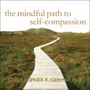 Mindful Path to Self-Compassion: Freeing Yourself from Destructive Thoughts and Emotions, Christopher K. Germer, Ph.D.