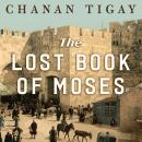 Lost Book of Moses: The Hunt for the World's Oldest Bible, Chanan Tigay