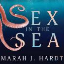 Sex in the Sea: Our Intimate Connection with Kinky Crustaceans, Sex-Changing Fish, Romantic Lobsters and Other Salty Erotica of the Deep, Marah J. Hardt