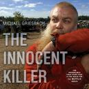 Innocent Killer: A True Story of a Wrongful Conviction and its Astonishing Aftermath, Michael Griesbach