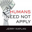 Humans Need Not Apply: A Guide to Wealth and Work in the Age of Artificial Intelligence, Jerry Kaplan