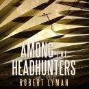 Among the Headhunters: An Extraordinary World War II Story of Survival in the Burmese Jungle, Robert Lyman