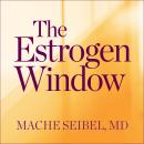 Estrogen Window: The Breakthrough Guide to Being Healthy, Energized, and Hormonally Balanced--Through Perimenopause, Menopause, and Beyond, MD Seibel