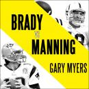 Brady vs. Manning: The Untold Story of the Rivalry that Transformed the NFL, Gary Myers