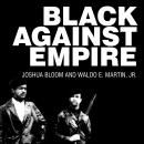 Black against Empire: The History and Politics of the Black Panther Party, Waldo E. Martin Jr., Joshua Bloom