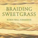 Braiding Sweetgrass: Indigenous Wisdom, Scientific Knowledge and the Teachings of Plants, Robin Wall Kimmerer