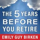 Five Years Before You Retire: Retirement Planning When You Need It the Most, Emily Guy Birken