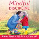 Mindful Discipline: A Loving Approach to Setting Limits and Raising an Emotionally Intelligent Child, Md Chris White, Shauna L. Shapiro, Ph.D.