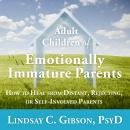 Adult Children of Emotionally Immature Parents: How to Heal from Distant, Rejecting, or Self-Involved Parents, Psyd Lindsay C. Gibson