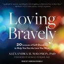 Loving Bravely: 20 Lessons of Self-Discovery to Help You Get the Love You Want, Alexandra H. Solomon, Ph.D.