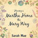 Having a Martha Home the Mary Way: 31 Days to a Clean House and a Satisfied Soul, Sarah Mae