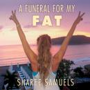 Funeral for My Fat: My Journey to Lay 100 Pounds to Rest, Sharee Samuels
