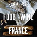 Food and Wine of France: Eating and Drinking from Champagne to Provence, Edward Behr