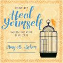 How to Heal Yourself When No One Else Can: A Total Self-Healing Approach for Mind, Body, and Spirit, Amy B. Scher