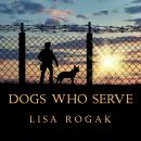 Dogs Who Serve: Incredible Stories of Our Canine Military Heroes, Lisa Rogak