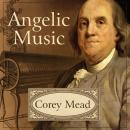 Angelic Music: The Story of Benjamin Franklin's Glass Armonica, Corey Mead