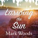 Lassoing the Sun: A Year in America's National Parks, Mark Woods