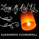 Loving My Actual Life: An Experiment in Relishing What's Right in Front of Me, Alexandra Kuykendall