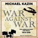 War Against War: The American Fight for Peace, 1914-1918, Michael Kazin