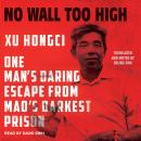 No Wall Too High: One Man's Daring Escape from Mao's Darkest Prison, Erling Hoh, Xu Hongci