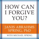 How Can I Forgive You?: The Courage to Forgive, the Freedom Not To, Janis A. Spring, Michael Spring