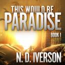 This Would Be Paradise: Book 1, N.D. Iverson