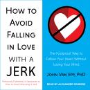 How to Avoid Falling in Love with a Jerk: The Foolproof Way to Follow Your Heart Without Losing Your Mind, John Van Epp