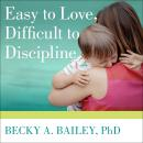 Easy to Love, Difficult to Discipline: The 7 Basic Skills for Turning Conflict into Cooperation, Becky A. Bailey, Ph.D.
