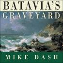 Batavia's Graveyard: The True Story of the Mad Heretic Who Led History's Bloodiest Mutiny, Mike Dash