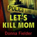 Let's Kill Mom: Four Texas Teens and a Horrifying Murder Pact, Donna Fielder