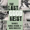Last Good Heist: The Inside Story of the Biggest Single Payday in the Criminal History of the Northeast, Randall Richard, Wayne Worcester, Tim White