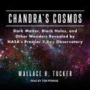 Chandra's Cosmos: Dark Matter, Black Holes, and Other Wonders Revealed by NASA's Premier X-Ray Observatory, Wallace H. Tucker