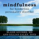 Mindfulness for Borderline Personality Disorder: Relieve Your Suffering Using the Core Skill of Dialectical Behavior Therapy, Gillian Galen, Psy.D., Blaise Aguirre Md