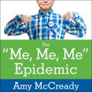 Me, Me, Me Epidemic: A Step-by-Step Guide to Raising Capable, Grateful Kids in an Over-Entitled World, Amy McCready